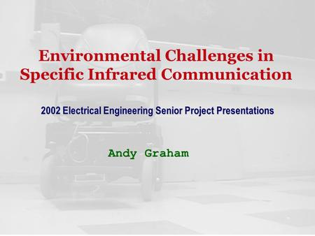 Environmental Challenges in Specific Infrared Communication Andy Graham 2002 Electrical Engineering Senior <strong>Project</strong> Presentations.
