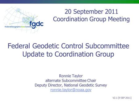 Federal Geodetic Control Subcommittee Update to Coordination Group Ronnie Taylor alternate Subcommittee Chair Deputy Director, National Geodetic Survey.