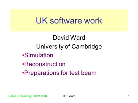 Calice UK Meeting / 10/11/2004 D.R. Ward1 David Ward University of Cambridge Simulation Reconstruction Preparations for test beam UK software work.