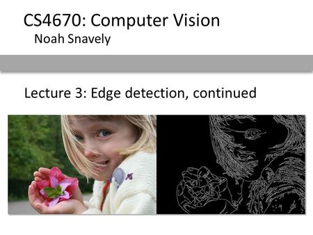 Lecture 3: Edge detection, continued CS4670: Computer Vision Noah Snavely.