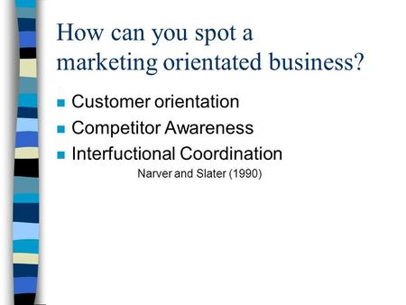 How can you spot a marketing orientated business? n Customer orientation n Competitor Awareness n Interfuctional Coordination Narver and Slater (1990)