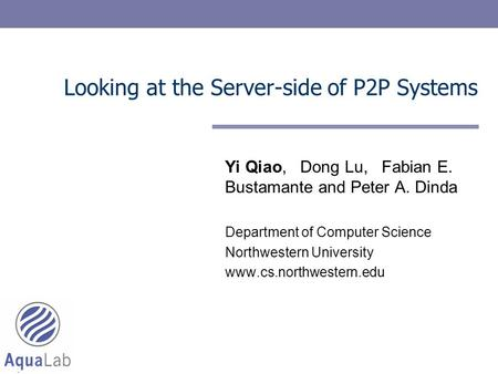 Looking at the Server-side of P2P Systems Yi Qiao, Dong Lu, Fabian E. Bustamante and Peter A. Dinda Department of Computer Science Northwestern University.