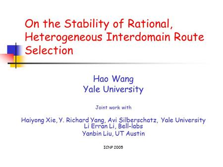 On the Stability of Rational, Heterogeneous Interdomain Route Selection Hao Wang Yale University Joint work with Haiyong Xie, Y. Richard Yang, Avi Silberschatz,