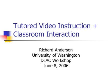 Tutored Video Instruction + Classroom Interaction Richard Anderson University of Washington DLAC Workshop June 8, 2006.