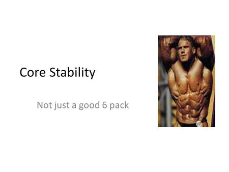 Core Stability Not just a good 6 pack. Core Stability What is core stability Muscles involved Linked to functionality Exercises.