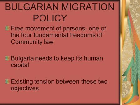 BULGARIAN MIGRATION POLICY Free movement of persons- one of the four fundamental freedoms of Community law Bulgaria needs to keep its human capital Existing.