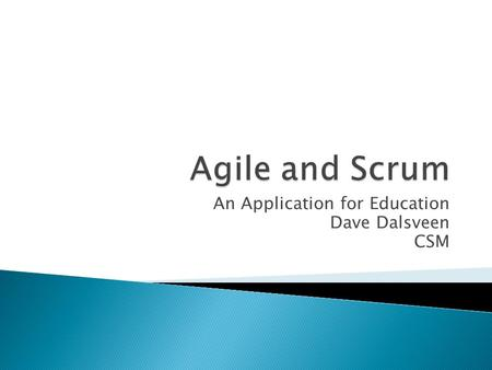An Application for Education Dave Dalsveen CSM.  In terms of software development, from the need to integrate change into the software project development.