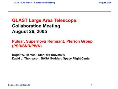 GLAST LAT Project – Collaboration MeetingAugust, 2005 Science Group Reports 1 GLAST Large Area Telescope: Collaboration Meeting August 26, 2005 Pulsar,