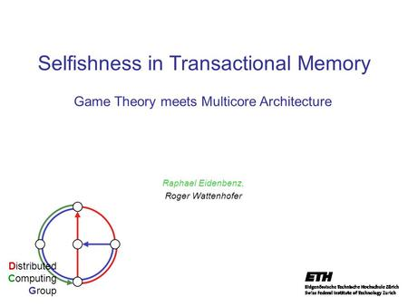 Selfishness in Transactional Memory Raphael Eidenbenz, Roger Wattenhofer Distributed Computing Group Game Theory meets Multicore Architecture.