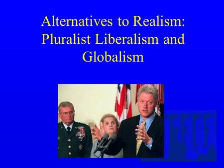 Alternatives to Realism: Pluralist Liberalism and Globalism.