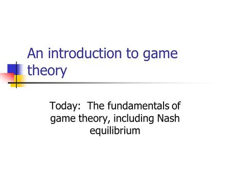 An introduction to game theory Today: The fundamentals of game theory, including Nash equilibrium.
