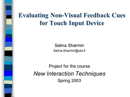 Evaluating Non-Visual Feedback Cues for Touch Input Device Selina Sharmin Project for the course New Interaction Techniques Spring.