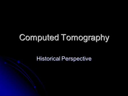 Computed Tomography Historical Perspective. Meaning Tomography – from the Greek word tomos meaning section Tomography – from the Greek word tomos meaning.