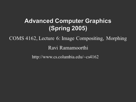 Advanced Computer Graphics (Spring 2005) COMS 4162, Lecture 6: Image Compositing, Morphing Ravi Ramamoorthi