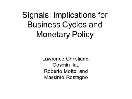 Signals: Implications for Business Cycles and Monetary Policy Lawrence Christiano, Cosmin Ilut, Roberto Motto, and Massimo Rostagno.