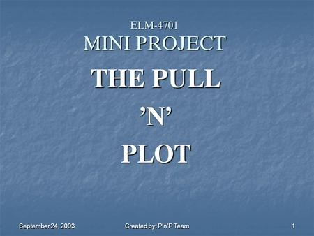 September 24, 2003 Created by: P'n'P Team 1 ELM-4701 MINI PROJECT THE PULL 'N' PLOT.
