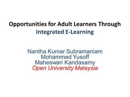 Opportunities for Adult Learners Through Integrated E-Learning Nantha Kumar Subramaniam Mohammed Yusoff Maheswari Kandasamy Open University Malaysia.