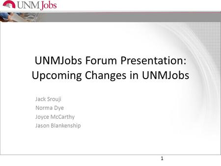 UNMJobs Forum Presentation: Upcoming Changes in UNMJobs Jack Srouji Norma Dye Joyce McCarthy Jason Blankenship 1.