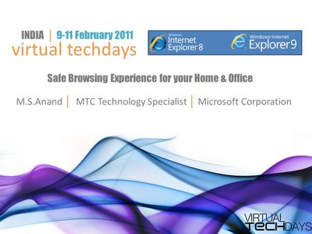 Virtual techdays INDIA │ 9-11 February 2011 Safe Browsing Experience for your Home & Office M.S.Anand │ MTC Technology Specialist │ Microsoft Corporation.