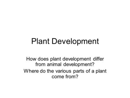 Plant Development How does plant development differ from animal development? Where do the various parts of a plant come from?