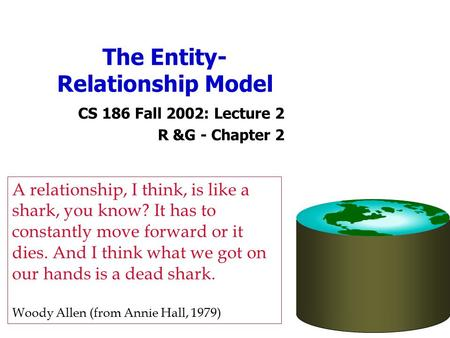 The Entity- Relationship Model CS 186 Fall 2002: Lecture 2 R &G - Chapter 2 A relationship, I think, is like a shark, you know? It has to constantly move.