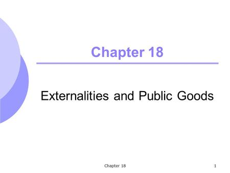 Chapter 181 Externalities and Public Goods. Chapter 182 Topics to be Discussed Externalities Ways of Correcting Market Failure Externalities and Property.
