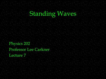 Standing Waves Physics 202 Professor Lee Carkner Lecture 7.