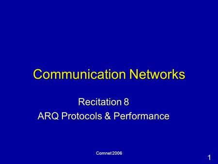 1 Comnet 2006 Communication Networks Recitation 8 ARQ Protocols & Performance.