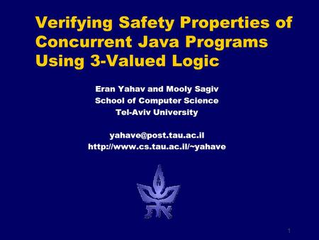 1 Eran Yahav and Mooly Sagiv School of Computer Science Tel-Aviv University  Verifying Safety Properties.