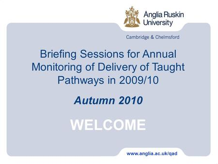 Briefing Sessions for Annual Monitoring of Delivery of Taught Pathways in 2009/10 Autumn 2010 WELCOME www.anglia.ac.uk/qad.