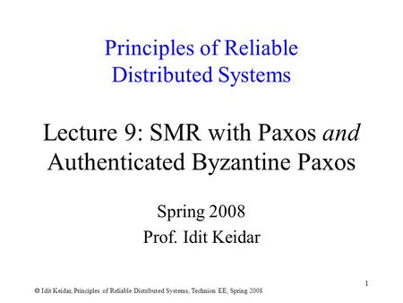  Idit Keidar, Principles of Reliable Distributed Systems, Technion EE, Spring 2008 1 Principles of Reliable Distributed Systems Lecture 9: SMR with Paxos.