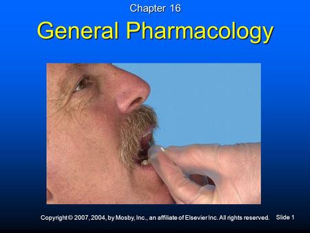 Slide 1 Copyright © 2007, 2004, by Mosby, Inc., an affiliate of Elsevier Inc. All rights reserved. General Pharmacology Chapter 16.