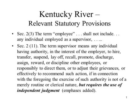"1 Kentucky River – Relevant Statutory Provisions Sec. 2(3) The term ""employee""... shall not include... any individual employed as a supervisor,..... Sec."