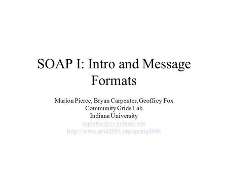 SOAP I: Intro and Message Formats Marlon Pierce, Bryan Carpenter, Geoffrey Fox Community Grids Lab Indiana University