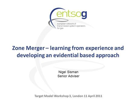 Zone Merger – learning from experience and developing an evidential based approach Target Model Workshop 3, London 11 April 2011 Nigel Sisman Senior Adviser.