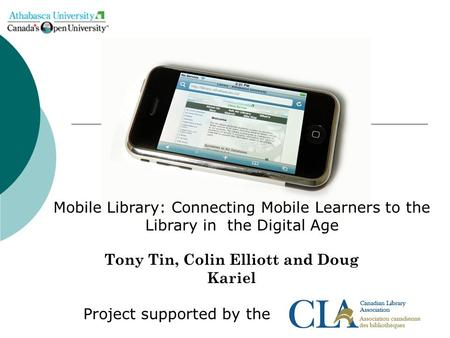 Tony Tin, Colin Elliott and Doug Kariel Project supported by the Mobile Library: Connecting Mobile Learners to the Library in the Digital Age.