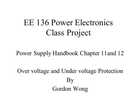 EE 136 Power Electronics Class Project Power Supply Handbook Chapter 11and 12 Over voltage and Under voltage Protection By Gordon Wong.