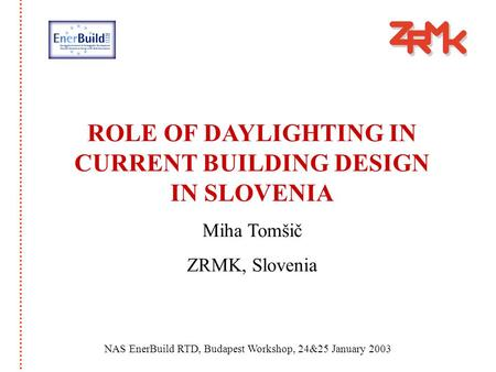 ROLE OF DAYLIGHTING IN CURRENT BUILDING DESIGN IN SLOVENIA Miha Tomšič ZRMK, Slovenia NAS EnerBuild RTD, Budapest Workshop, 24&25 January 2003.
