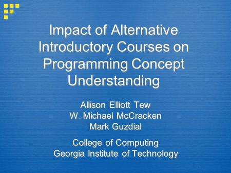 Impact of Alternative Introductory Courses on Programming Concept Understanding Allison Elliott Tew W. Michael McCracken Mark Guzdial College of Computing.