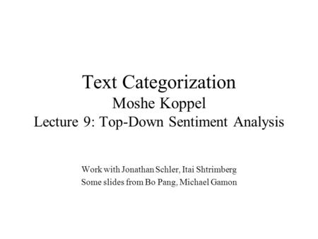 Text Categorization Moshe Koppel Lecture 9: Top-Down Sentiment Analysis Work with Jonathan Schler, Itai Shtrimberg Some slides from Bo Pang, Michael Gamon.