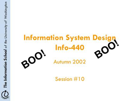 The Information School of the University of Washington Information System Design Info-440 Autumn 2002 Session #10 BOO! BOO!