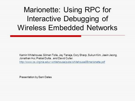 Marionette: Using RPC for Interactive Debugging of Wireless Embedded Networks Kamin Whitehouse, Gilman Tolle, Jay Taneja, Cory Sharp, Sukun Kim, Jaein.