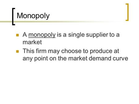Monopoly A monopoly is a single supplier to a market This firm may choose to produce at any point on the market demand curve.