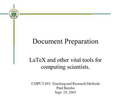 Document Preparation LaTeX and other vital tools for computing scientists. CMPUT 603: Teaching and Research Methods Paul Berube Sept. 19, 2005.