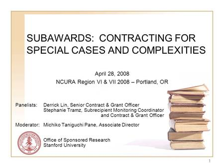 1 SUBAWARDS: CONTRACTING FOR SPECIAL CASES AND COMPLEXITIES April 28, 2008 NCURA Region VI & VII 2008 – Portland, OR Panelists: Derrick Lin, Senior Contract.