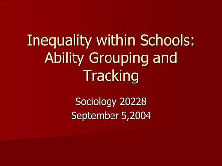 Inequality within Schools: Ability Grouping and Tracking Sociology 20228 September 5,2004.