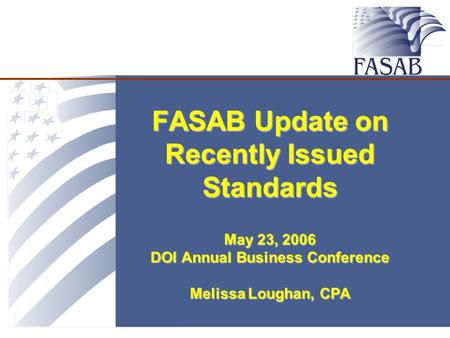 FASAB Update on Recently Issued Standards May 23, 2006 DOI Annual Business Conference Melissa Loughan, CPA.