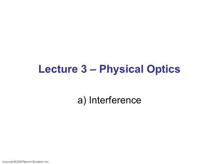 Copyright © 2009 Pearson Education, Inc. Lecture 3 – Physical Optics a) Interference.