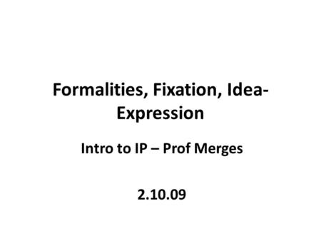 Formalities, Fixation, Idea- Expression Intro to IP – Prof Merges 2.10.09.