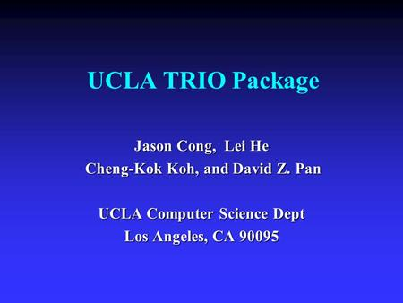 UCLA TRIO Package Jason Cong, Lei He Cheng-Kok Koh, and David Z. Pan Cheng-Kok Koh, and David Z. Pan UCLA Computer Science Dept Los Angeles, CA 90095.